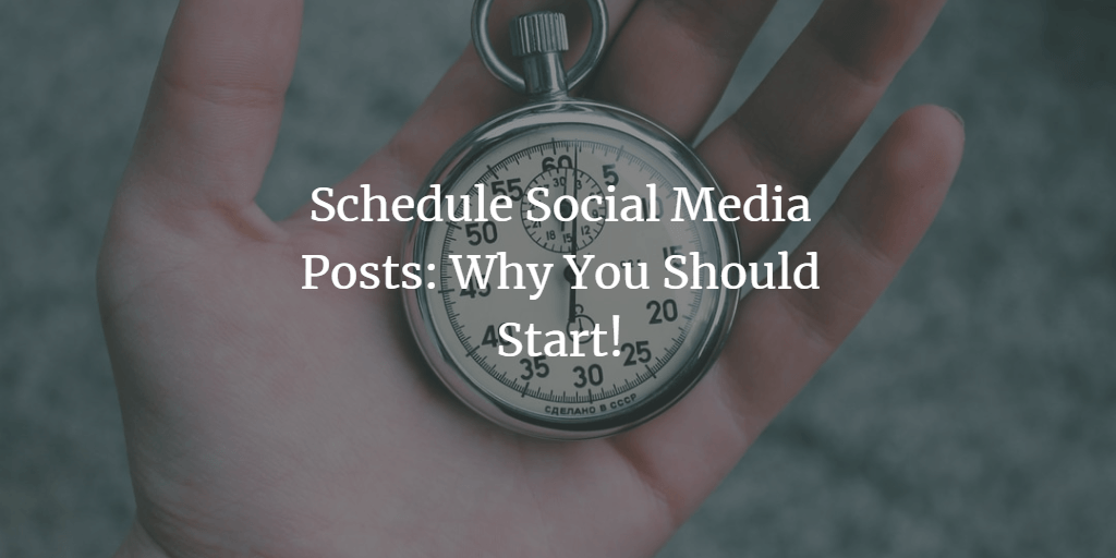 Schedule Social Media Posts: Why You Should Start!