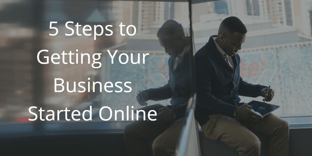 5 Steps to Getting Your Business Started Online